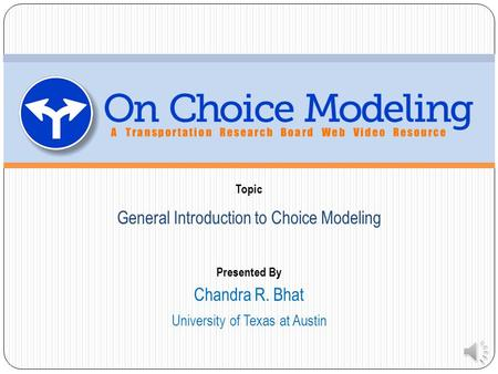 Topic Presented By General Introduction to Choice Modeling University of Texas at Austin Chandra R. Bhat.