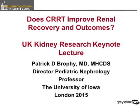Does CRRT Improve Renal Recovery and Outcomes? UK Kidney Research Keynote Lecture Patrick D Brophy, MD, MHCDS Director Pediatric Nephrology Professor The.