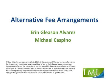 Alternative Fee Arrangements © CLM Litigation Management Institute 2013. All rights reserved. The course material presented herein does not represent the.