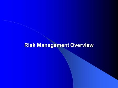Risk Management Overview Risk Management Overview.