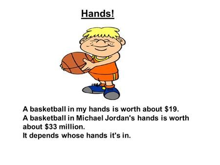 Hands! A basketball in my hands is worth about $19. A basketball in Michael Jordan's hands is worth about $33 million. It depends whose hands it's in.