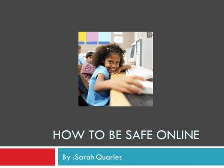 HOW TO BE SAFE ONLINE By :Sarah Quarles. The internet is a great tool when used with caution!  The internet is an amazing tool that connects people from.