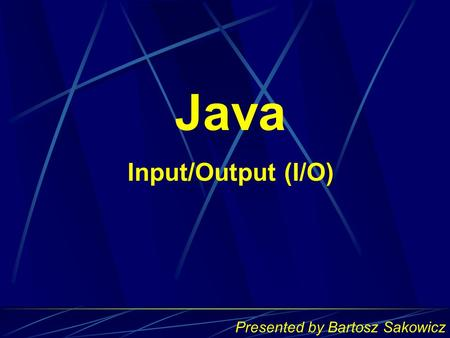Presented by Bartosz Sakowicz Java Input/Output (I/O)