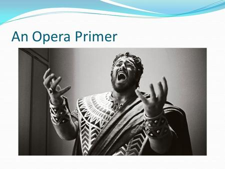 "An Opera Primer. The Libretto Play= Script Movie= Screenplay Opera- Libretto Means ""Little Book"""