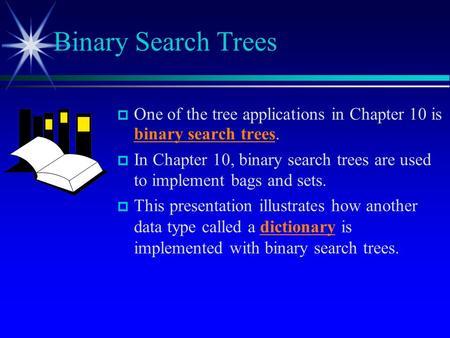  One of the tree applications in Chapter 10 is binary search trees.  In Chapter 10, binary search trees are used to implement bags and sets.  This presentation.