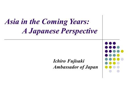 Ichiro Fujisaki Ambassador of Japan Asia in the Coming Years: A Japanese Perspective.