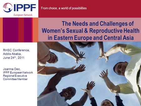 From choice, a world of possibilities The Needs and Challenges of Women's Sexual & Reproductive Health in Eastern Europe and Central Asia RHSC Conference,