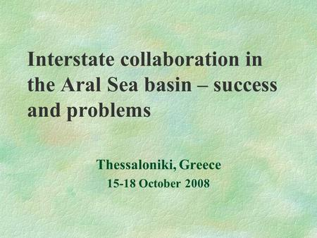 Interstate collaboration in the Aral Sea basin – success and problems Thessaloniki, Greece 15-18 October 2008.