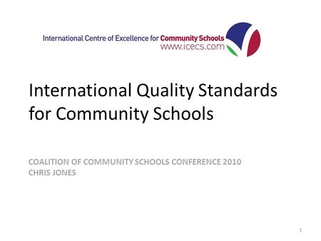 COALITION OF COMMUNITY SCHOOLS CONFERENCE 2010 CHRIS JONES International Quality Standards for Community Schools 1.