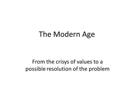 The Modern Age From the crisys of values to a possible resolution of the problem.