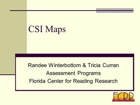 CSI Maps Randee Winterbottom & Tricia Curran Assessment Programs Florida Center for Reading Research.