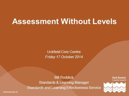 Uckfield Civic Centre Friday 17 October 2014 Bill Roddick Standards & Learning Manager Standards and Learning Effectiveness Service Assessment Without.
