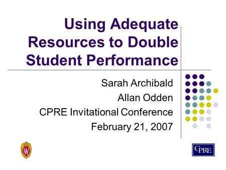 Using Adequate Resources to Double Student Performance Sarah Archibald Allan Odden CPRE Invitational Conference February 21, 2007.