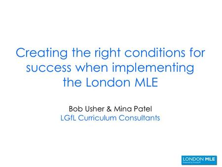 Creating the right conditions for success when implementing the London MLE Bob Usher & Mina Patel LGfL Curriculum Consultants.