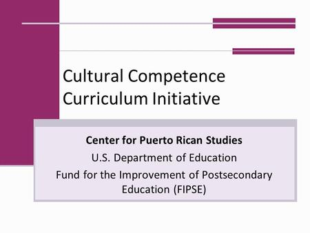 Cultural Competence Curriculum Initiative Center for Puerto Rican Studies U.S. Department of Education Fund for the Improvement of Postsecondary Education.