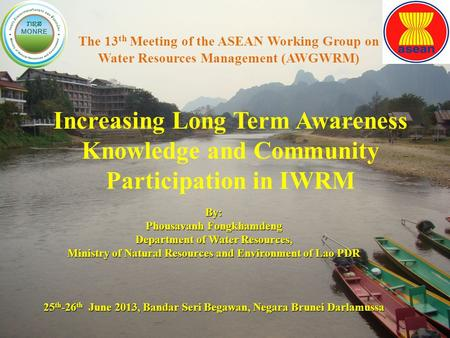 1 The 13 th Meeting of the ASEAN Working Group on Water Resources Management (AWGWRM) By: Phousavanh Fongkhamdeng Department of Water Resources, Ministry.