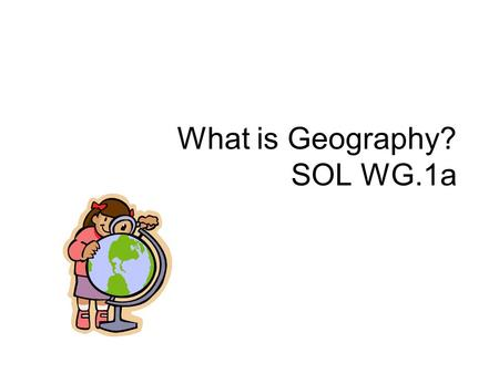 What is Geography? SOL WG.1a. Geography Geography is the study of the distribution and interaction of physical and human features on the earth's surface.