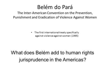 Belém do Pará The Inter-American Convention on the Prevention, Punishment and Eradication of Violence Against Women What does Belém add to human rights.