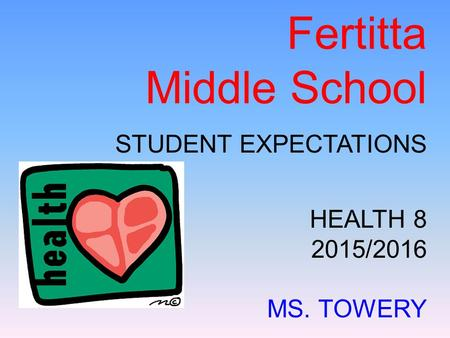 Fertitta Middle School STUDENT EXPECTATIONS HEALTH 8 2015/2016 MS. TOWERY.
