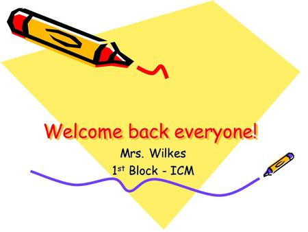 Welcome back everyone! Mrs. Wilkes 1 st Block - ICM.