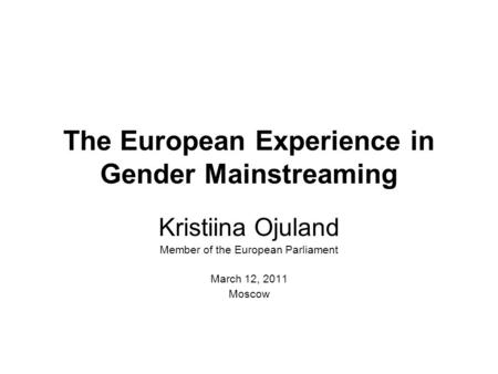 The European Experience in Gender Mainstreaming Kristiina Ojuland Member of the European Parliament March 12, 2011 Moscow.