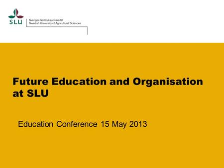 Future Education and Organisation at SLU Education Conference 15 May 2013.