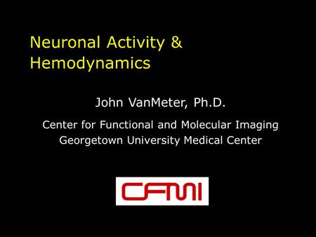 Neuronal Activity & Hemodynamics John VanMeter, Ph.D. Center for Functional and Molecular Imaging Georgetown University Medical Center.