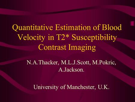 Quantitative Estimation of Blood Velocity in T2* Susceptibility Contrast Imaging N.A.Thacker, M.L.J.Scott, M.Pokric, A.Jackson. University of Manchester,