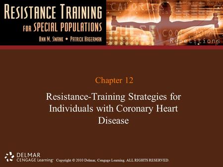 Copyright © 2010 Delmar, Cengage Learning. ALL RIGHTS RESERVED. Chapter 12 Resistance-Training Strategies for Individuals with Coronary Heart Disease.
