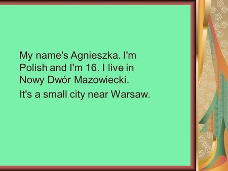 My name's Agnieszka. I'm Polish and I'm 16. I live in Nowy Dwór Mazowiecki. It's a small city near Warsaw.