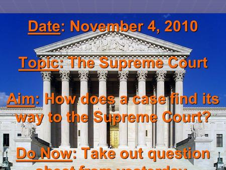Date: November 4, 2010 Topic: The Supreme Court Aim: How does a case find its way to the Supreme Court? Do Now: Take out question sheet from yesterday.