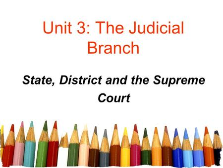 Unit 3: The Judicial Branch State, District and the Supreme Court.