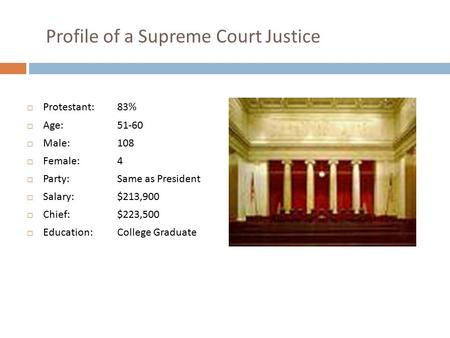 Profile of a Supreme Court Justice  Protestant: 83%  Age: 51-60  Male: 108  Female: 4  Party: Same as President  Salary: $213,900  Chief:$223,500.