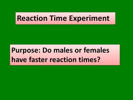 Reaction Time Experiment Purpose: Do males or females have faster reaction times?