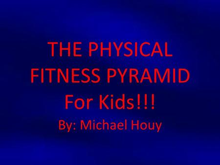 THE PHYSICAL FITNESS PYRAMID For Kids!!! By: Michael Houy.