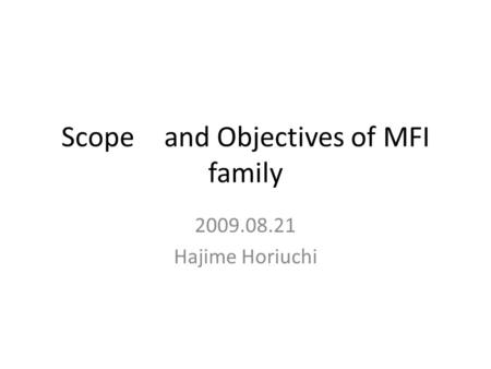 Scope and Objectives of MFI family 2009.08.21 Hajime Horiuchi.