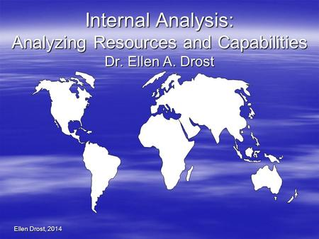 Ellen Drost, 2014 Internal Analysis: Analyzing Resources and Capabilities Dr. Ellen A. Drost.