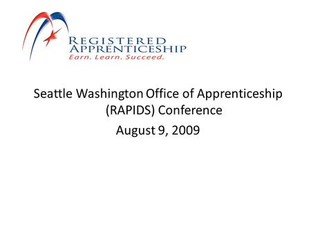 Seattle Washington Office of Apprenticeship (RAPIDS) Conference August 9, 2009.