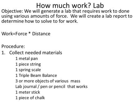 How much work? Lab Objective: We will generate a lab that requires work to done using various amounts of force. We will create a lab report to determine.