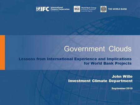 Government Clouds Lessons from International Experience and Implications for World Bank Projects John Wille Investment Climate Department September 2010.