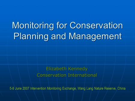 Monitoring for Conservation Planning and Management Elizabeth Kennedy Conservation International 5-8 June 2007 Intervention Monitoring Exchange, Wang Lang.