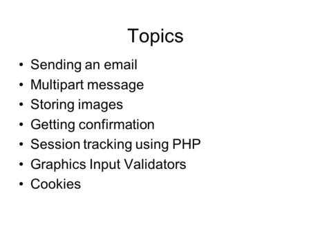 Topics Sending an email Multipart message Storing images Getting confirmation Session tracking using PHP Graphics Input Validators Cookies.