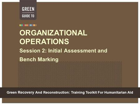 Green Recovery And Reconstruction: Training Toolkit For Humanitarian Aid ORGANIZATIONAL OPERATIONS Session 2: Initial Assessment and Bench Marking.