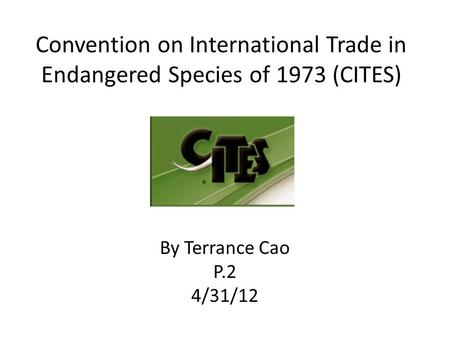 Convention on International Trade in Endangered Species of 1973 (CITES) By Terrance Cao P.2 4/31/12.
