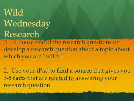 "Wild Wednesday Research 1. Choose one of the research questions or develop a research question about a topic about which you are ""wild""! 1. Choose one."