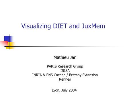 Visualizing DIET and JuxMem Mathieu Jan PARIS Research Group IRISA INRIA & ENS Cachan / Brittany Extension Rennes Lyon, July 2004.