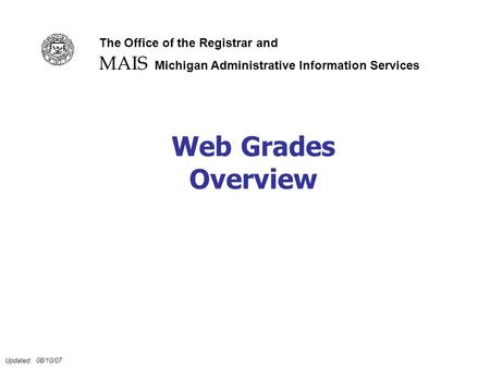 Updated: 08/10/07 Web Grades Overview MAIS The Office of the Registrar and Michigan Administrative Information Services.
