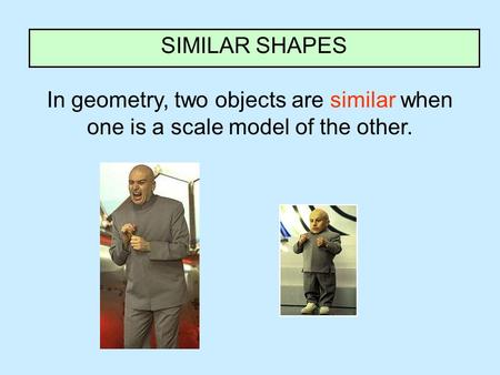 In geometry, two objects are similar when one is a scale model of the other. SIMILAR SHAPES.