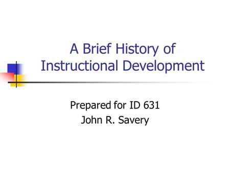A Brief History of Instructional Development Prepared for ID 631 John R. Savery.