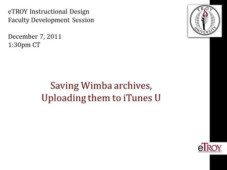 Saving Wimba archives, Uploading them to iTunes U eTROY Instructional Design Faculty Development Session December 7, 2011 1:30pm CT.